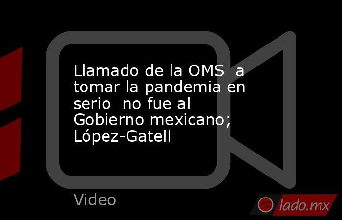 Llamado de la OMS  a tomar la pandemia en serio  no fue al Gobierno mexicano; López-Gatell. Noticias en tiempo real