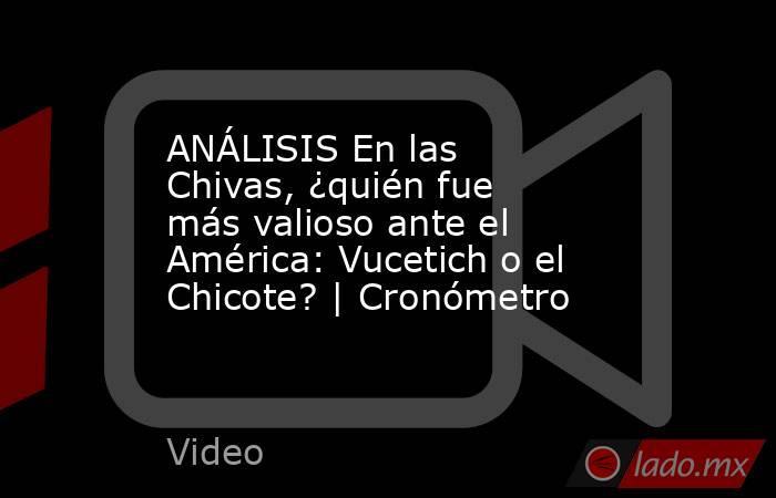 ANÁLISIS En las Chivas, ¿quién fue más valioso ante el América: Vucetich o el Chicote? | Cronómetro. Noticias en tiempo real