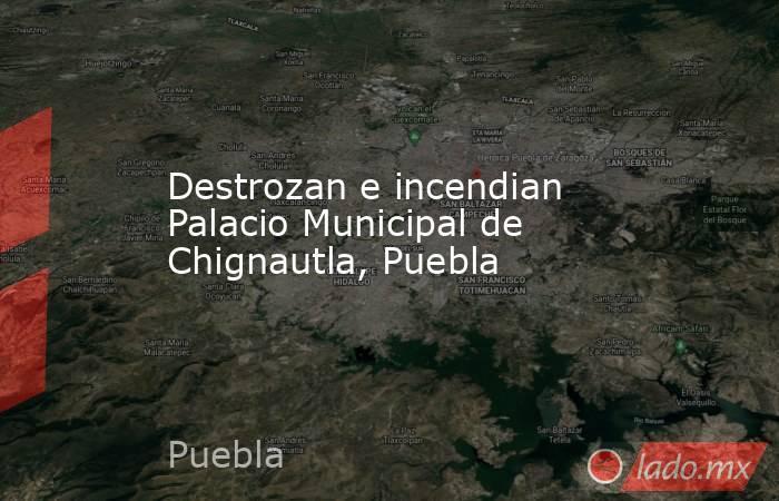 Destrozan e incendian Palacio Municipal de Chignautla, Puebla. Noticias en tiempo real