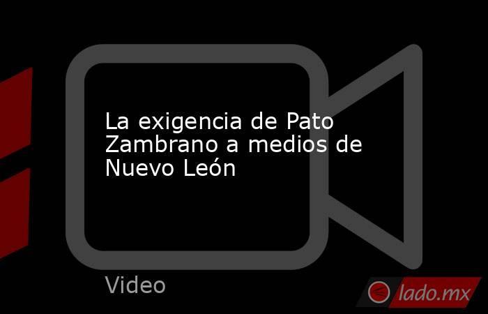 La exigencia de Pato Zambrano a medios de Nuevo León. Noticias en tiempo real