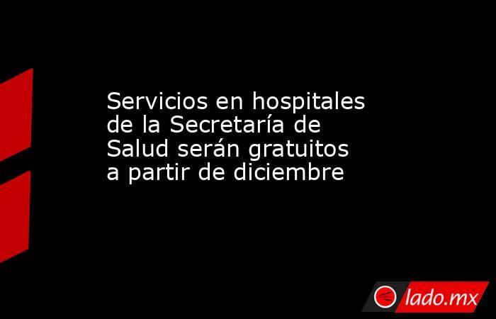 Servicios en hospitales de la Secretaría de Salud serán gratuitos a partir de diciembre   . Noticias en tiempo real