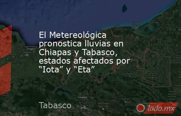 """El Metereológica pronostica lluvias en Chiapas y Tabasco, estados afectados por """"Iota"""" y """"Eta"""". Noticias en tiempo real"""