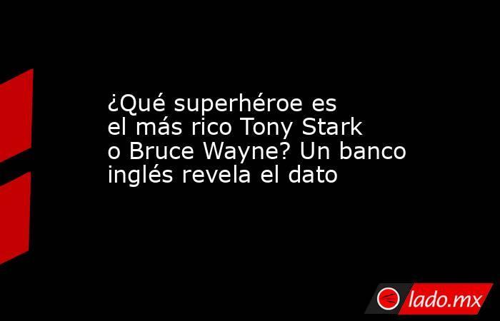 ¿Qué superhéroe es el más rico Tony Stark o Bruce Wayne? Un banco inglés revela el dato. Noticias en tiempo real