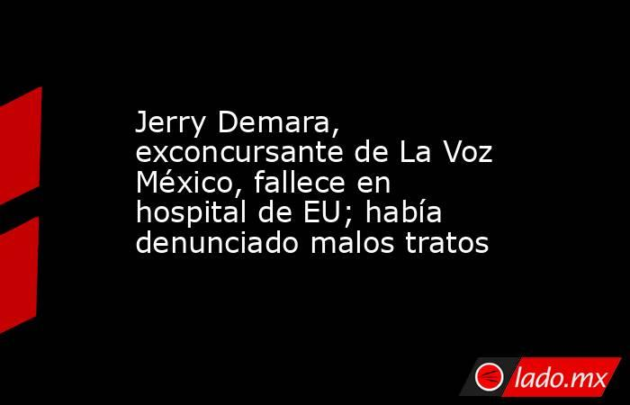 Jerry Demara, exconcursante de La Voz México, fallece en hospital de EU; había denunciado malos tratos. Noticias en tiempo real