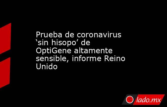 Prueba de coronavirus 'sin hisopo' de OptiGene altamente sensible, informe Reino Unido. Noticias en tiempo real