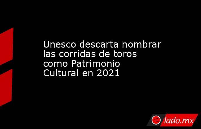 Unesco descarta nombrar las corridas de toros como Patrimonio Cultural en 2021. Noticias en tiempo real