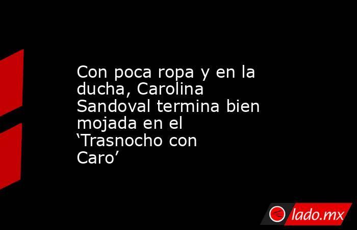 Con poca ropa y en la ducha, Carolina Sandoval termina bien mojada en el 'Trasnocho con Caro'. Noticias en tiempo real