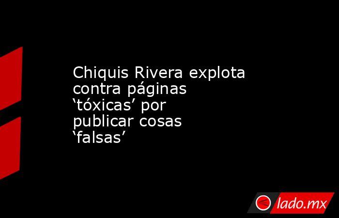 Chiquis Rivera explota contra páginas 'tóxicas' por publicar cosas 'falsas'. Noticias en tiempo real