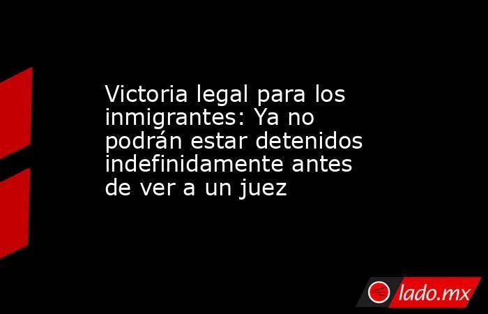 Victoria legal para los inmigrantes: Ya no podrán estar detenidos indefinidamente antes de ver a un juez. Noticias en tiempo real