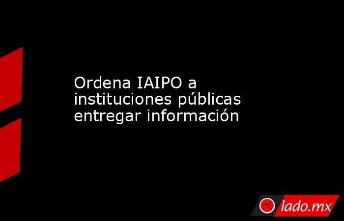 Ordena IAIPO a instituciones públicas entregar información. Noticias en tiempo real