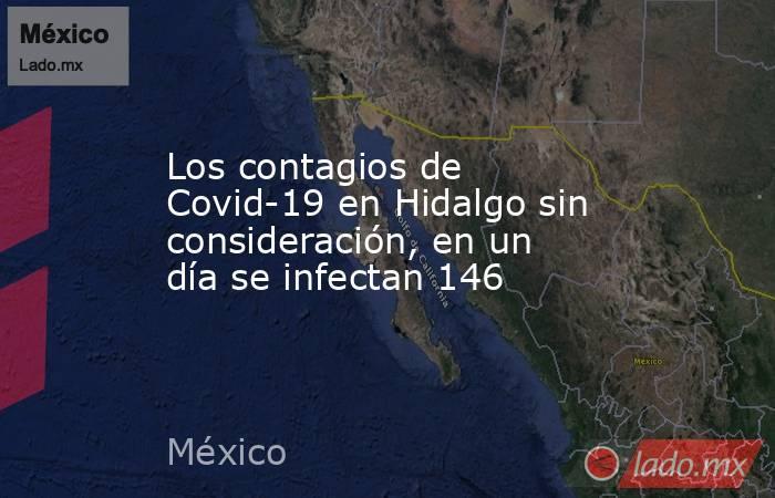 Los contagios de Covid-19 en Hidalgo sin consideración, en un día se infectan 146. Noticias en tiempo real