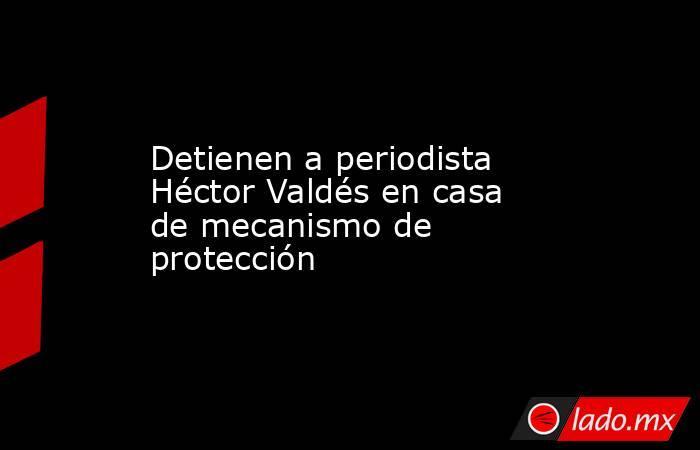 Detienen a periodista Héctor Valdés en casa de mecanismo de protección. Noticias en tiempo real
