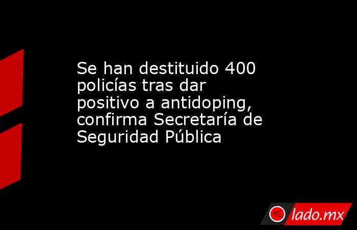 Se han destituido 400 policías tras dar positivo a antidoping, confirma Secretaría de Seguridad Pública. Noticias en tiempo real