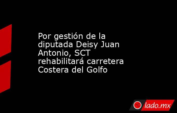 Por gestión de la diputada Deisy Juan Antonio, SCT rehabilitará carretera Costera del Golfo. Noticias en tiempo real