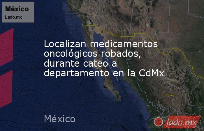 Localizan medicamentos oncológicos robados, durante cateo a departamento en la CdMx. Noticias en tiempo real
