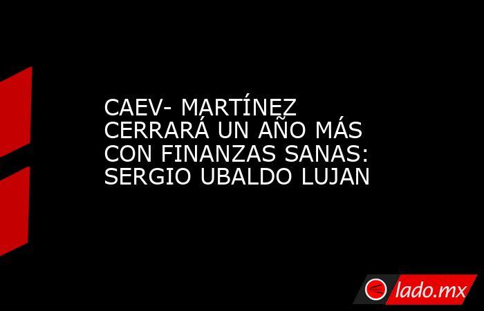 CAEV- MARTÍNEZ CERRARÁ UN AÑO MÁS CON FINANZAS SANAS: SERGIO UBALDO LUJAN. Noticias en tiempo real