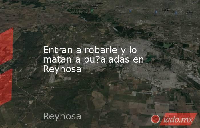 Entran a robarle y lo matan a pu?aladas en Reynosa. Noticias en tiempo real