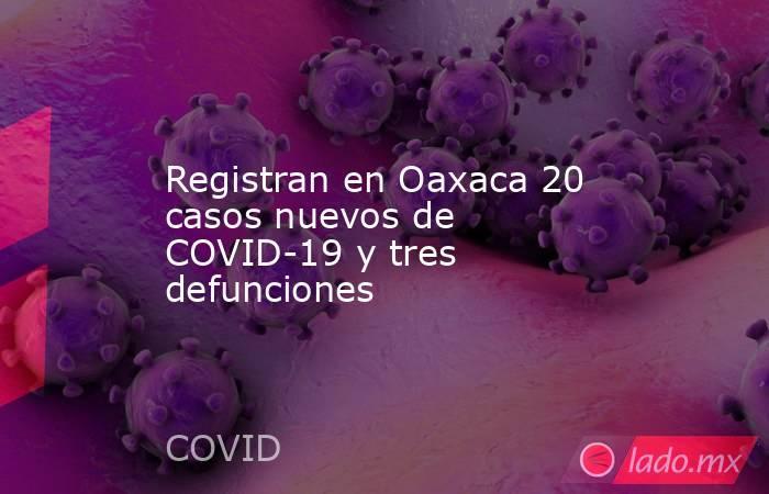 Registran en Oaxaca 20 casos nuevos de COVID-19 y tres defunciones. Noticias en tiempo real