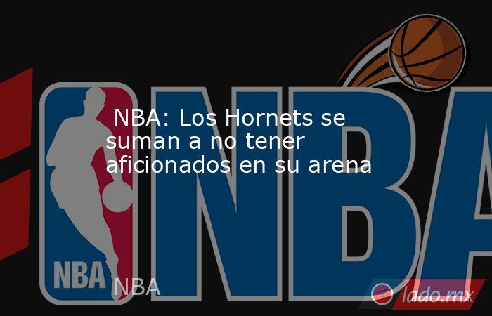 NBA: Los Hornets se suman a no tener aficionados en su arena. Noticias en tiempo real