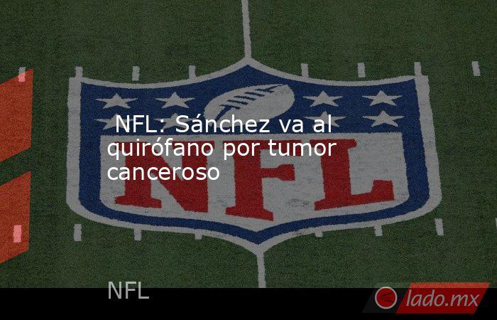 NFL: Sánchez va al quirófano por tumor canceroso. Noticias en tiempo real