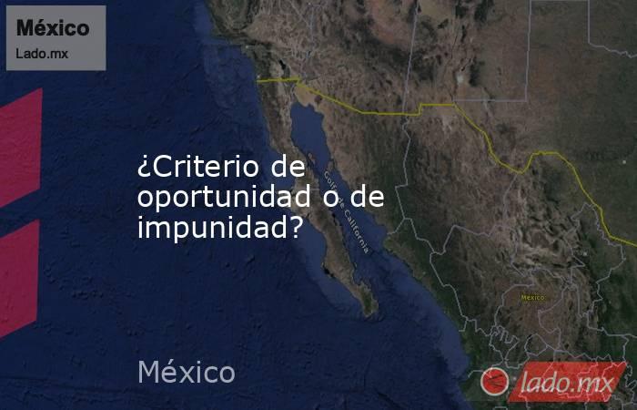 ¿Criterio de oportunidad o de impunidad?. Noticias en tiempo real