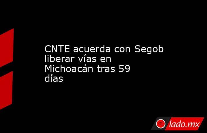 CNTE acuerda con Segob liberar vías en Michoacán tras 59 días. Noticias en tiempo real