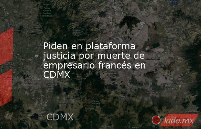 Piden en plataforma justicia por muerte de empresario francés en CDMX. Noticias en tiempo real