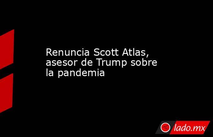 Renuncia Scott Atlas, asesor de Trump sobre la pandemia. Noticias en tiempo real
