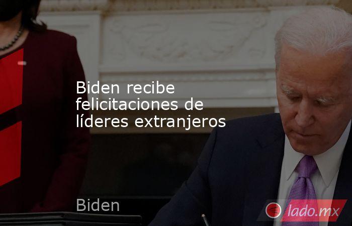 Biden recibe felicitaciones de líderes extranjeros. Noticias en tiempo real