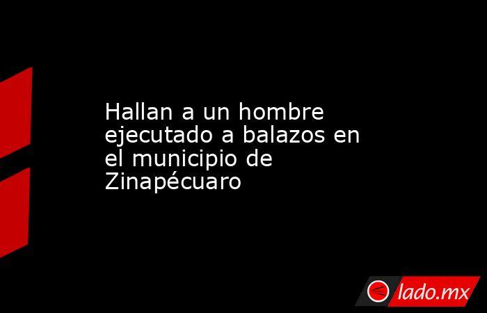 Hallan a un hombre ejecutado a balazos en el municipio de Zinapécuaro. Noticias en tiempo real