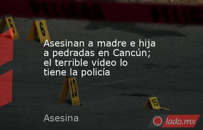 Asesinan a madre e hija a pedradas en Cancún; el terrible video lo tiene la policía. Noticias en tiempo real