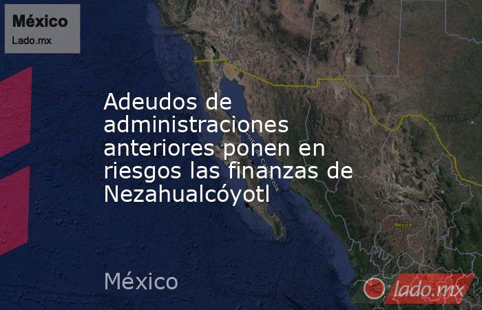 Adeudos de administraciones anteriores ponen en riesgos las finanzas de Nezahualcóyotl. Noticias en tiempo real