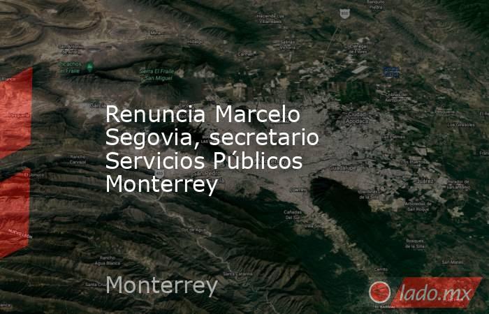 Renuncia Marcelo Segovia, secretario Servicios Públicos Monterrey. Noticias en tiempo real