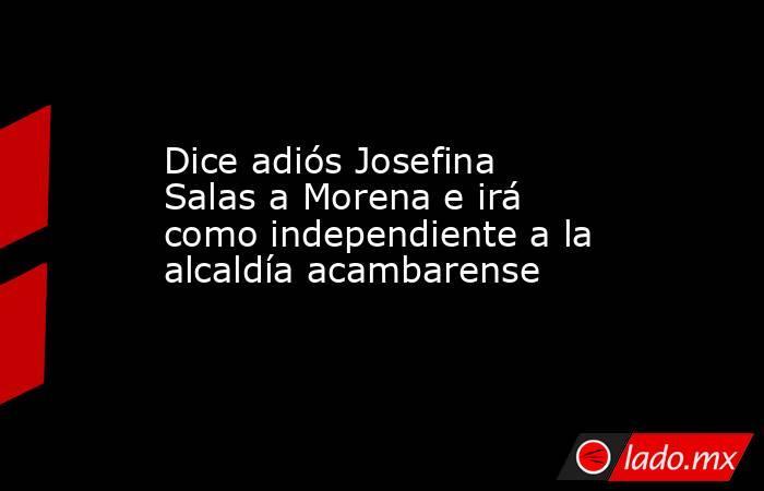 Dice adiós Josefina Salas a Morena e irá como independiente a la alcaldía acambarense. Noticias en tiempo real