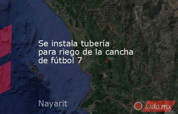 Se instala tubería para riego de la cancha de fútbol 7. Noticias en tiempo real