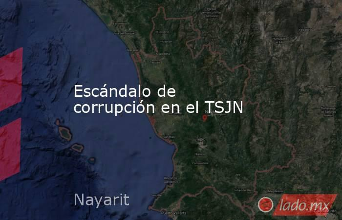 Escándalo de corrupción en el TSJN. Noticias en tiempo real