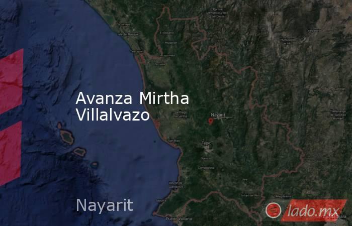 Avanza Mirtha Villalvazo. Noticias en tiempo real