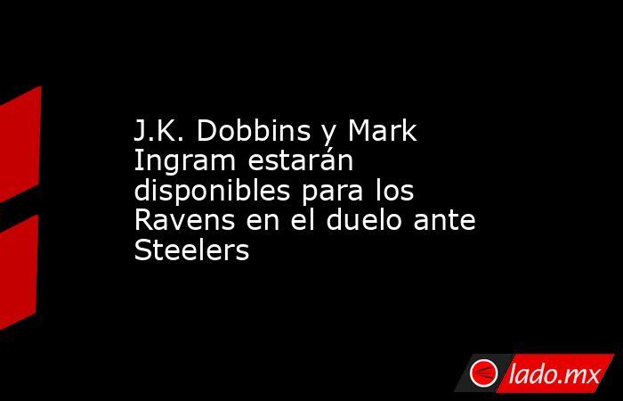 J.K. Dobbins y Mark Ingram estarán disponibles para los Ravens en el duelo ante Steelers. Noticias en tiempo real