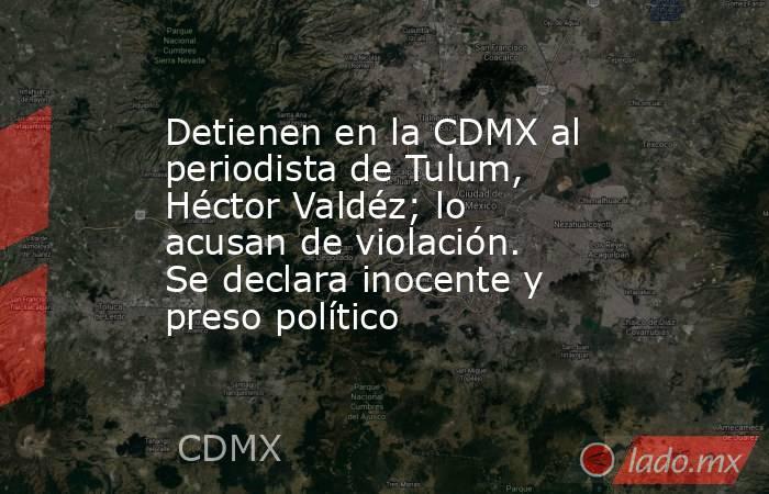 Detienen en la CDMX al periodista de Tulum, Héctor Valdéz; lo acusan de violación. Se declara inocente y preso político. Noticias en tiempo real