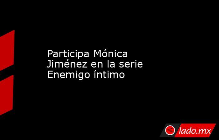 Participa Mónica Jiménez en la serie Enemigo íntimo. Noticias en tiempo real