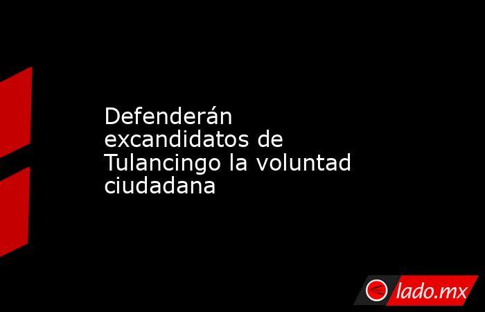 Defenderán excandidatosde Tulancingo la voluntad ciudadana. Noticias en tiempo real