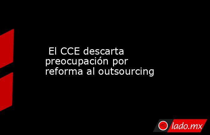 El CCE descarta preocupación por reforma al outsourcing. Noticias en tiempo real