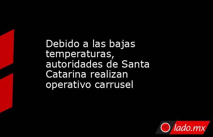 Debido a las bajas temperaturas, autoridades de Santa Catarina realizan operativo carrusel . Noticias en tiempo real