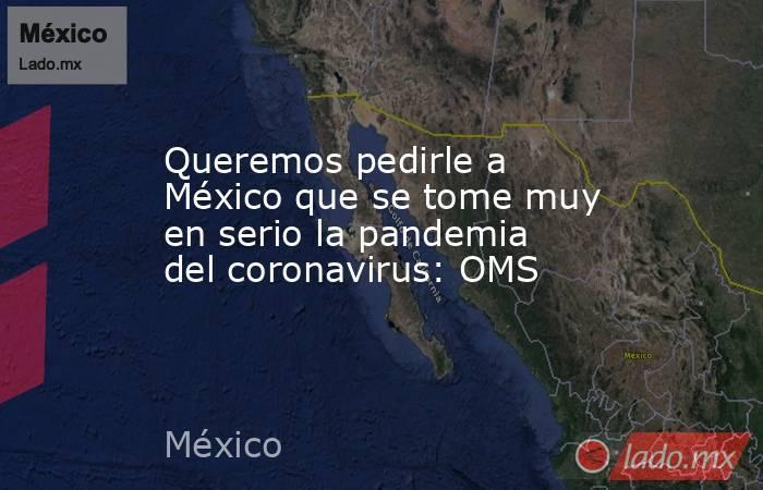 Queremos pedirle a México que se tome muy en serio la pandemia del coronavirus: OMS . Noticias en tiempo real
