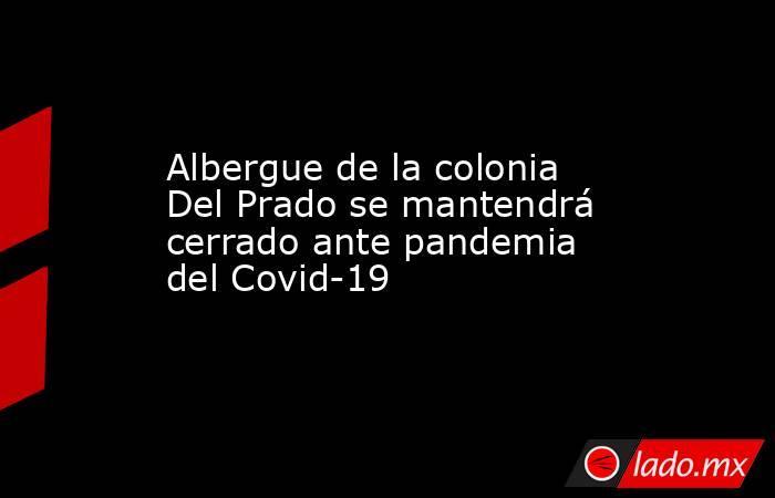 Albergue de la colonia Del Prado se mantendrá cerrado ante pandemia del Covid-19 . Noticias en tiempo real