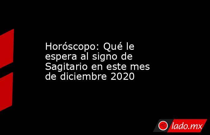 Horóscopo: Qué le espera al signo de Sagitario en este mes de diciembre 2020. Noticias en tiempo real
