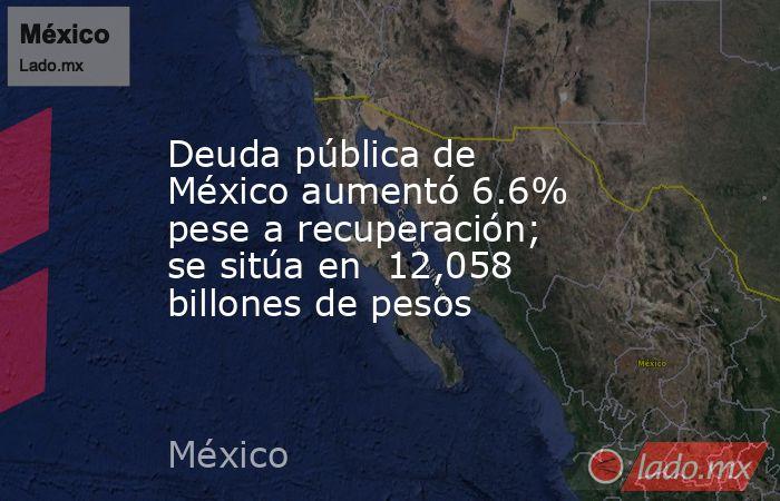 Deuda pública de México aumentó 6.6% pese a recuperación; se sitúa en  12,058 billones de pesos. Noticias en tiempo real