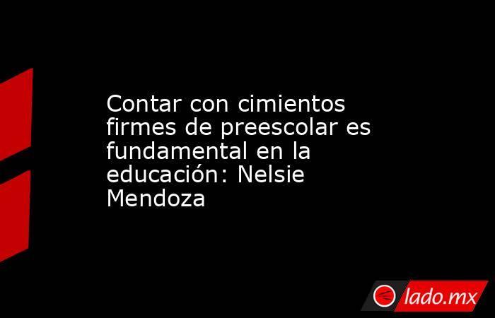 Contar con cimientos firmes de preescolar es fundamental en la educación: Nelsie Mendoza. Noticias en tiempo real