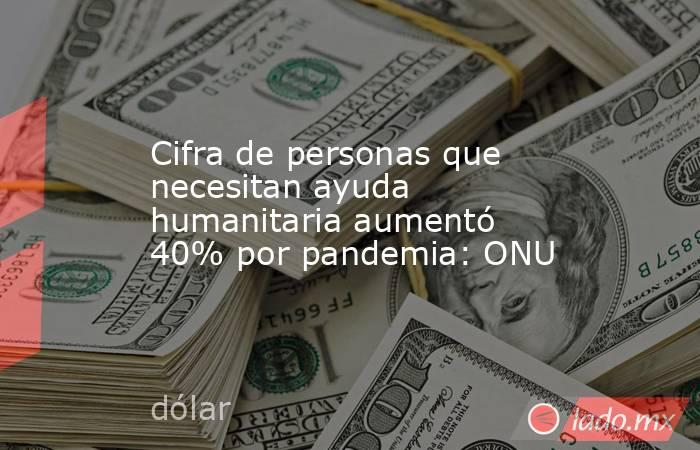 Cifra de personas que necesitan ayuda humanitaria aumentó 40% por pandemia: ONU. Noticias en tiempo real