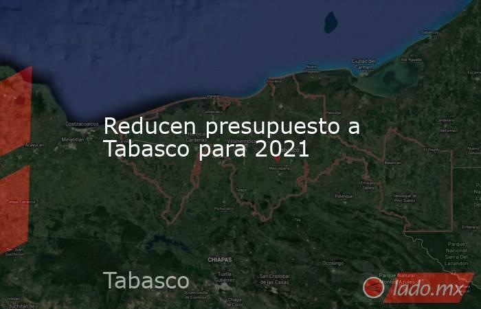 Reducen presupuesto a Tabasco para 2021. Noticias en tiempo real